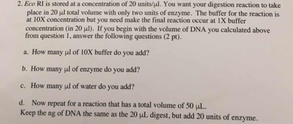 2. Eco RI is stored at a concentration of 20 units/ul. You want your digestion reaction to take place in 20 μ1 total volume w