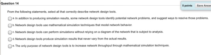 Question 14 5 points Save Answ From the following statements, select all that correctly describe network design tools. 。a. In