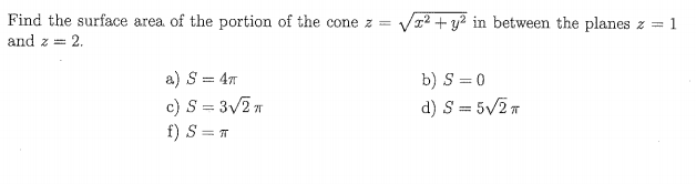 Find the surface area. of the portion of the cone z and z 2 = Vp+ya in between the planes z-1 b) S=0 47T c) S=3/2 π