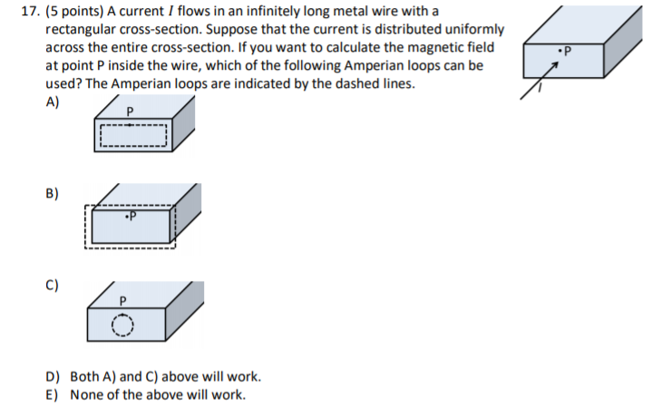 17. (5 points) A current I flows in an infinitely long metal wire with a rectangular cross-section. Suppose that the current is distributed uniformly across the entire cross-section. If you want to calculate the magnetic field at point P inside the wire, which of the following Amperian loops can be used? The Amperian loops are indicated by the dashed lines. A) B) C) D) Both A) and C) above will work. E) None of the above will work.