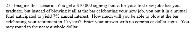 27. Imagine this scenario: You get a $10,000 signing bonus for your first new job after you graduate, but instead of blowing it all at the bar celebrating your new job, you put it in a mutual fund anticipated to yield 7% annual interest. How much will you be able to blow at the bar celebrating your retirement in 45 years? Enter your answer with no comma or dollar signs. You may round to the nearest whole dollar.
