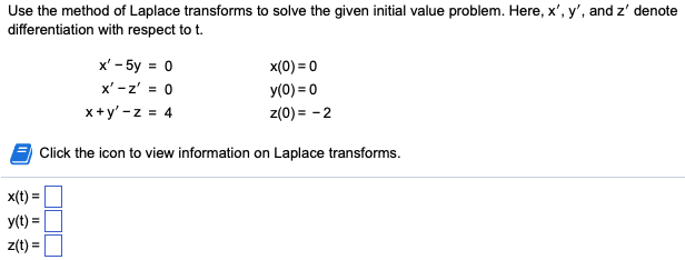 Use the method of Laplace transforms to solve the given initial value problem. Here, x, y, and z denote differentiation with respect to t x,-5y = 0 x-z = 0 x+y,-z = 4 x(0) 0 y(0) 0 z(0)-2 Click the icon to view information on Laplace transforms x(t) = y(t) Z(t) =