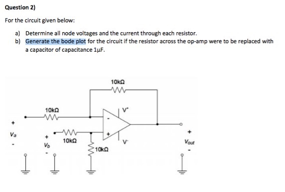 Question 2) For the circuit given below: a) Determine all node voltages and the current through each resistor. b) Generate the bode plot for the circuit if the resistor across the op-amp were to be replaced with a capacitor of capacitance 1μF. 10㏀ Va 10㏀ Vout Vb