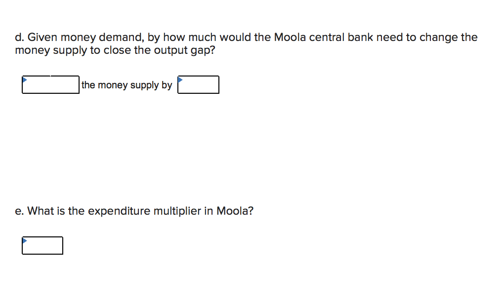 d. Given money demand, by how much would the Moola central bank need to change the money supply to close the output gap? the money supply by e. What is the expenditure multiplier in Moola?