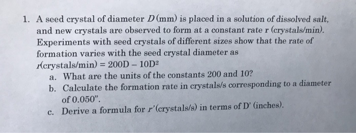 A seed crystal of diameter D (mm) is placed in a solution of dissolved salt, and new crystals are observed to form at a constant rate r (crystals/min). Experiments with seed crystals of different sizes show that the rate of formation varies with the seed crystal diameter as (crystals/min) 200D - 10D2 1. a. What are the units of the constants 200 and 10? b. Calculate the formation rate in crystals/s corresponding to a diameter of 0.050. Derive a formula for r(crystals/s) in terms of D (inches) c.