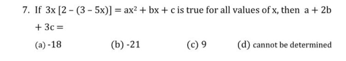 7. If 3x 2-(3-5x)] = ax-+ bx + c is true for all values of x, then a + 2b +3c= (a)-18 (b) -21 (c) 9(d) cannot be determined