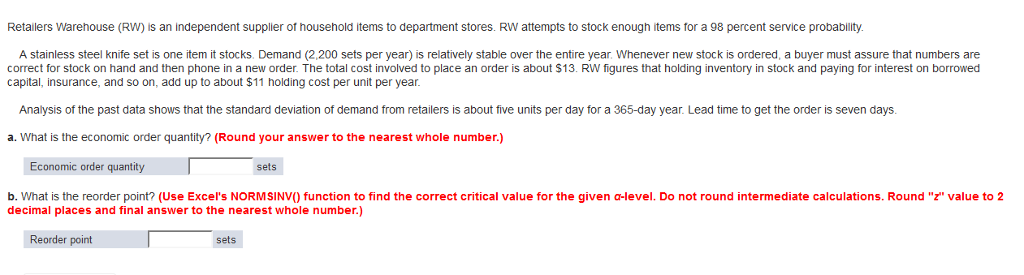 Retailers Warehouse (RW) is an independent supplier of household items to department stores. RW attempts to stock enough items for a 98 percent service probability. A stainless steel knife set is one item it stocks. Demand (2,200 sets per year) is relatively stable over the entire year. Whenever new stock is ordered, a buyer must assure that numbers are correct for stock on hand and then phone in a new order. The total cost involved to place an order is about $13. RW figures that holding inventory in stock and paying for interest on borrowed capital, insurance, and so on, add up to about $11 holding cost per unit per year. Analysis of the past data shows that the standard deviation of demand from retailers is about five units per day for a 365-day year. Lead time to get the order is seven days. a. What is the economic order quantity? (Round your answer to the nearest whole number.) Economic order quantity sets b. What is the reorder point? (Use Excels NORMSINV) function to find the correct critical value for the given a-level. Do not round intermediate calculations. Round z value to 2 decimal places and final answer to the nearest whole number.) Reorder point sets