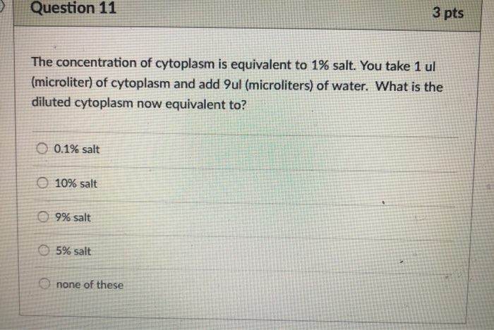Question 11 3 pts The concentration of cytoplasm is equivalent to 1% salt. You take 1 ul (microliter) of cytoplasm and add 9u