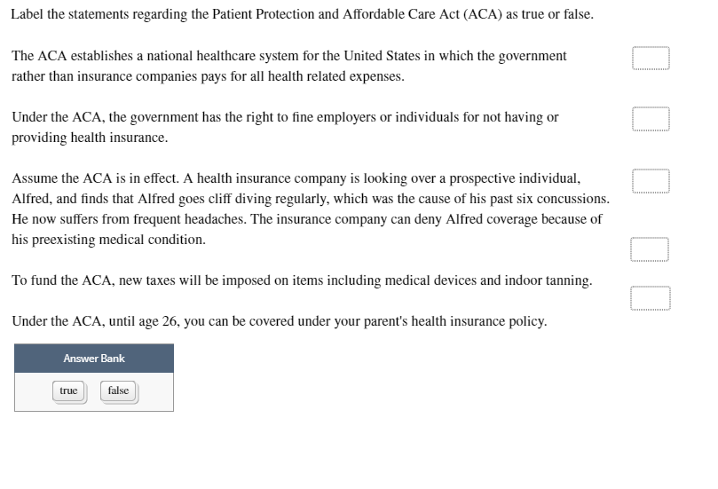 Label the statements regarding the Patient Protection and Affordable Care Act (ACA) as true or false. The ACA establishes a national healthcare system for the United States in which the government rather than insurance companies pays for all health related expenses Under the ACA, the government has the right to fine employers or individuals for not having or providing health insurance Assume the ACA is in effect. A health insurance company is looking over a prospective individual Alfred, and finds that Alfred goes cliff diving regularly, which was the cause of his past six concussions. He now suffers from frequent headaches. The insurance company can deny Alfred coverage because of his preexisting medical condition To fund the ACA, new taxes will be imposed on items including medical devices and indoor tanning Under the ACA, until age 26, you can be covered under your parents health insurance policy Answer Bank true false