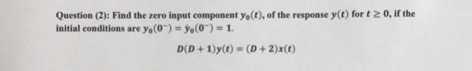 Question (2): Find the zero input component yo(t), of the response y(t) for t 2 0, if the initial conditions are yo(0)-o(0)-1 D(D + 1 )y(t) = (D + 2)x(t)