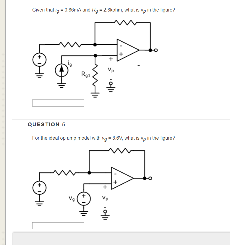 Given that ig 0.86mA and Rg 2.8kohm, what is Vp in the figure? 9 Rg1 오 QUESTION 5 For the ideal op amp model with vg 8.6V, wh
