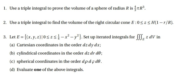 I. Use a triple integral to prove the volume of a sphere of radius R is πR3. 2. Use a triple integral to find the volume of the right circular cone E:0SzH(r/R) 3. Let E-[x,y,z) 0szs -x2 -y21. Set up iterated integrals for JIJ z dV in (a) Cartesian coordinates in the order dz dy dx; (b) cylindrical coordinates in the order dz dr de; (c) spherical coordinates in the order dρ dyd0. (d) Evaluate one of the above integrals.