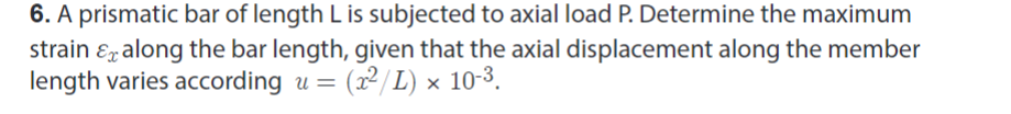 6. A prismatic bar of length L is subjected to axial load P. Determine the maximum strain ε-along the bar length, given that the axial displacement along the member length varies accordinguL) x 10-3