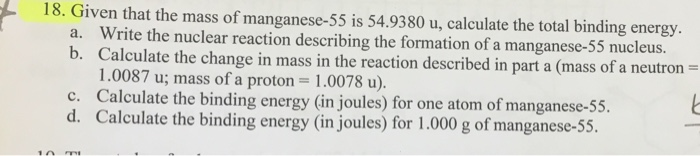 18. Given that the mass of manganese-55 is 54.9380 u, calculate the total binding energy a. Write the nuclear reaction descri