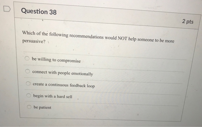 DI Question 38 2 pts Which of the folwing recommendations would NOT help someone to be more persuasive? be willing to compromise connect with people emotionally create a continuous feedback loop O begin with a hard sell . be patient