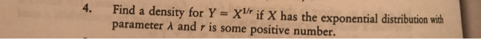 Find a density for Y-XIr if X has the exponential distribution wih parameter A and r is some positive number 4.