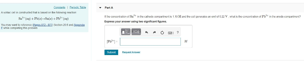 Constants I Peric Table Part A A votai cell is construcied that is based on the tolowing reaction Ir the concentratioof Su3 in the cathode compartment is 1.10 M and the cell generates an emt of 022 V, what is the concentration of Pb+ in the anode compartment? Express your answer using two significant figures. Su (a)Pb(s)Su(s) Pb (a) You may want to reference EaggsB72.am section 20.6 and Δ.oenas E while completing this problem 四] ? Pb+] Subimil Reaueat Answe