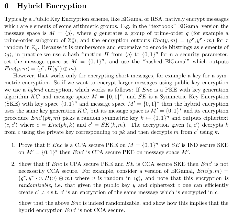 6 Hybrid Encryption Typically a Public Key Encryption scheme, like ElGamal or RSA, natively encrypt messages which are elements of some arithmetic groups. E.g. in the textbook ElĢamal version the message space is M - prime-order subgroup of Z), and the encryption outputs Enc(y, m) (gr,yr ·m) for Y random in Zq. Because it is cumbersome and expensive to encode bitstrings as elements of (g), in practice we use a hash function H from to {0.1) for n a security parameter. set the message space as M-(0,1), and use the hashed ElGamal which outputs (9), where g generates a group of prime-order q (for example a However, that works only for encrypting short messages, for example a key for a synm metric encryption. So if we want to encrypt larger messages using public key encryption we use a hybrid encryption, which works as follows: If Enc is a PKE with key generation algorithm KG and message space M-{0,1), and SE is a Symmetric Key Encryption (SKE) with key space {0.1) and message space M, = {0,1}* then the hybrid encryption uses the same key generation KG, but its message space is M 10,1* and its encryption procedure End (pk, m) picks a random symmetric key k [0, 1) and outputs ciphertext (c,d) where c Enc(pk, K) and c, SK(k, m). The decryption given (c, c) decrypts k from c using the private key corresponding to pk and then decrypts m from c using k. 1. Prove that if Enc is a CPA secure PKE on M-0,1) and SE is IND secure SKE on M 10, 1)* then Enc is CPA secure PKE on message space M 2. Show that if Enc is CPA secure PKE andSE is CCA secure SKE then Enc is not necessarily CCA secure. For example, consider a version of ElGamal. Enc(y, m) = (g, yr . V. H(v) m) where v is random in g), and note that this encryption is randomizable, i.e. that given the public key y and ciphertext c one can efficiently create cf c s.t. c is an encryption of the same message which is encrypted in o. Show that the above Enc is indeed randomizable, and show how this implies that the hybrid encrypti