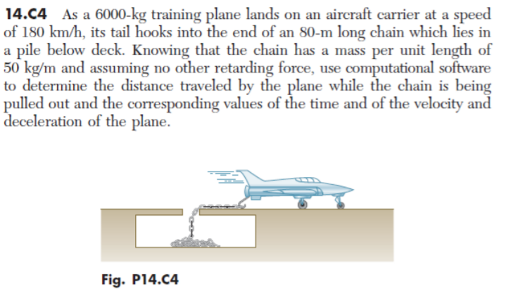 14.C4 As a 6000-kg training plane lands on an aircraft carrier at a speed of 180 km/h, its tail hooks into the end of an 80-m long chain which lies in a pile below deck. Knowing that the chain has a mass per unit length of 50 kg/m and assuming no other retarding force, use computational software to determine the distance traveled by the plane while the chain is being pulled out and the corresponding values of the time and of the velocity and deceleration of the plane. Fig. P14.C4