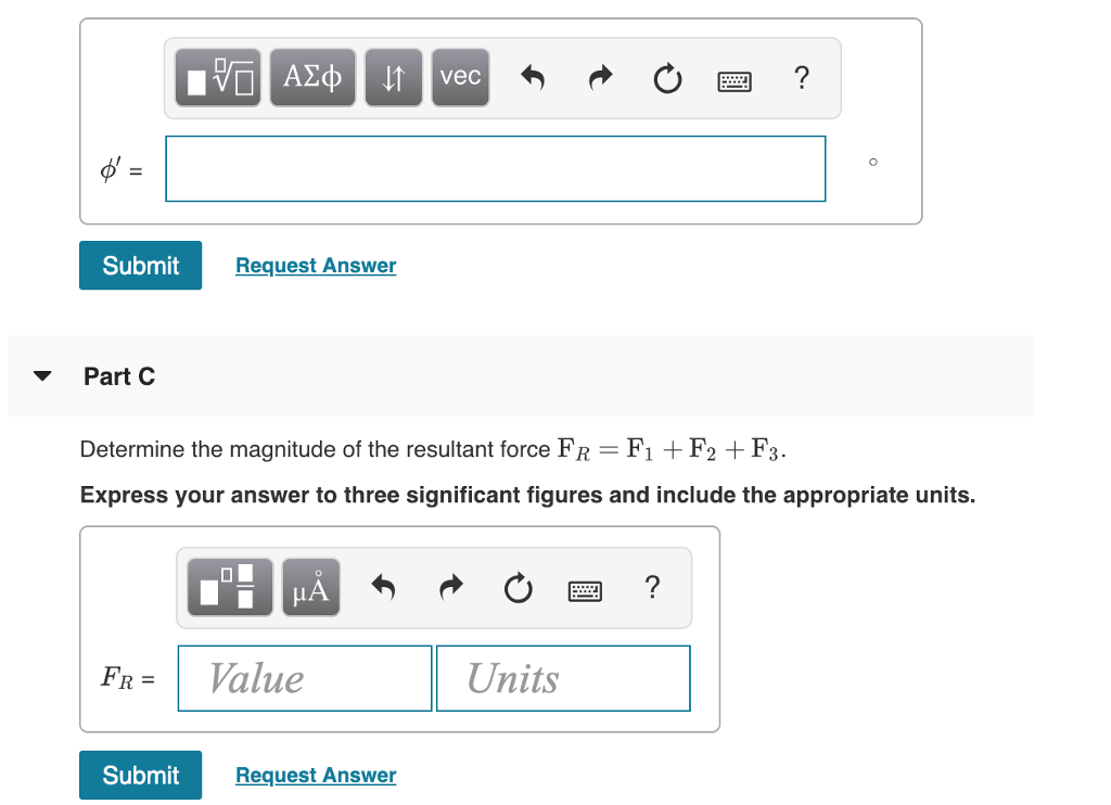 Submit Request Answer ▼ Part C Determine the magnitude of the resultant force FR = Fi + F2 + F3. Express your answer to three significant figures and include the appropriate units. LA FR= 1 Value Units Submit Request Answer