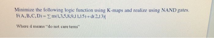 Minimize the following logic function using K-maps and realize using NAND gates. RA. B.C. D) = Σ m( 1.3,5,8.9.11.15) + d( 2.13)! Where d means do not care term