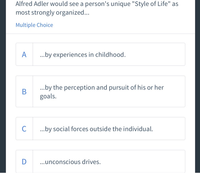 Alfred Adler would see a persons unique Style of Life as most strongly organized... Multiple Choice ...by experiences in childhood. ..by the perception and pursuit of his or her goals. C ...by social forces outside the individual Dunconscious drives.