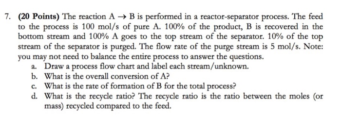 7. (20 Points) The reaction A → B is performed in a reactor-separator process. The feed to the process is 100 mol/s of pure A. 100% of the product, B is recovered in the bottom stream and 100% A goes to the top stream of the separator, 10% of the top stream of the separator is purged. The flow rate of the purge stream is 5 mol/s. Note: you may not need to balance the entire process to answer the questions Draw a process flow chart and label each stream/unknown. What is the overall conversion o What is the rate of formation of B for the total process? a. b. c. d. What is the recycle ratio? The recycle ratio is the ratio between the moles (or mass) recycled compared to the feed