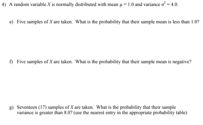 4) A random variable X is normally distributed with mean -1.0 and variance ơ_ 4.0. e) Five samples of X are taken. What is the probability that their sample mean is less than 1.0? f) Five samples of X are taken. What is the probability that their sample mean is negative? g) Seventeen (17) samples of X are taken. What is the probability that their sample variance is greater than 8.0? (use the nearest entry in the appropriate probability table)