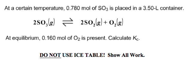 At a certain temperature, 0.780 mol of SO3 is placed in a 3.50-L container. 2SO At equilibrium, 0.160 mol of O2 is present. Calculate Ke. DO NOT USE ICE TABLE! Show All Work.