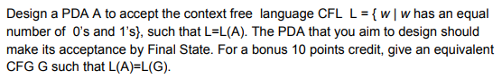 Design a PDA A to accept the context free language CFL L 3( w 1 w has an equal number of 0s and 1s), such that L=L(A). The PDA that you aim to design should CFG G such that L(A)-L(G)