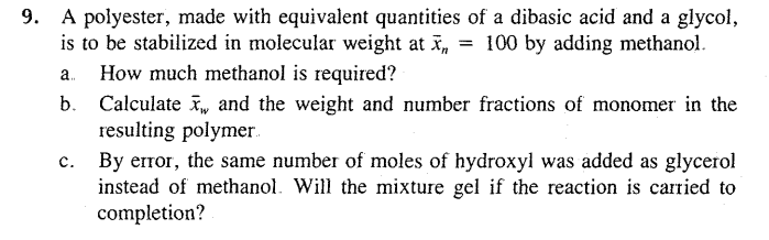 9. A polyester, made with equivalent quantities of a dibasic acid and a glycol, is to be stabilized in molecular weight at Sx, -100 by adding methanol. a. How much methanol is required? b. Calculate and the weight and number fractions of monomer in the resulting polymer By error, the same number of moles of hydroxyl was added as glycerol instead of methanol. Will the mixture gel if the reaction is carried to completion? c.