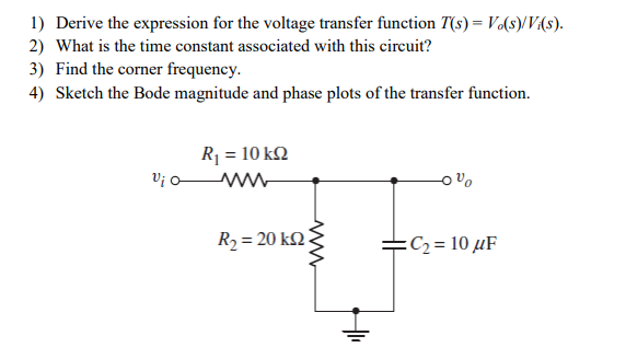 1) Derive the expression for the voltage transfer function T(s) Vo(s)/V(s) 2) What is the time constant associated with this circuit? 3) Find the corner frequency. 4) Sketch the Bode magnitude and phase plots of the transfer function. R1 10 kQ Ui