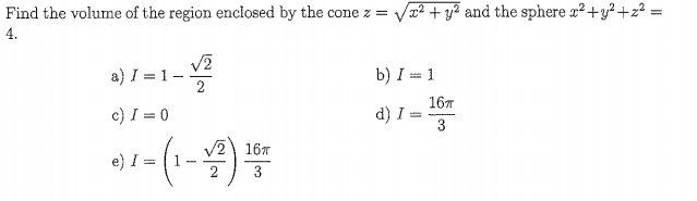 Find the volume of the region enclosed by the cone z-Vx2+y2 and the sphere x2+y2+z2 4. V2 a)1=1-2 c)1=0 b) 1 = 1 16m d) 1-3- v/2) 16π