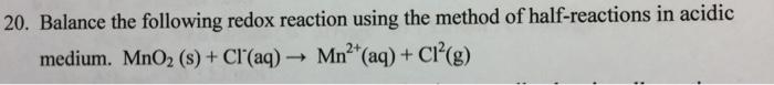 20. Balance the following redox reaction using the method of half-reactions in acidic medium. MnO2 (s)+ Cr(aq)Mn (aq)+C(g)