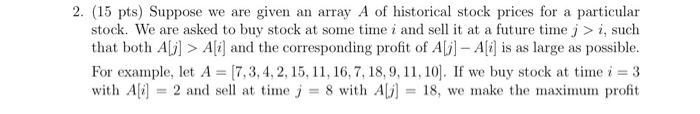 2. (15 pts) Suppose we are given an array A of historical stock prices for a particular stock. We are asked to buy stock at some timei and sel it at a future time j i, such that both AL]> Ali] and the corresponding profit of Av] Ali] is as large as possible For example, let A = [7, 3, 4, 2, 15, 11, 16, 7, 18, 9, 11, 10]. If we buy stock at time i = 3 with A[i] = 2 and sell at tine J 8 with ALi-18, we make the maxinum profit