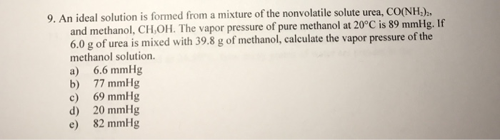 9. An ideal solution is formed from a mixture of the nonvolatile solute urea, C and methanol, CH,OH. The vapor pressure of pure methanol at 20°C is 89 mmHg. If 6.0 g of urea is mixed with 39.8 g of methanol, calculate the vapor pressure of the methanol solution. a) 6.6 mmHg b) 77 mmHg c) 69 mmHg d) 20 mmHg e) 82 mmHg