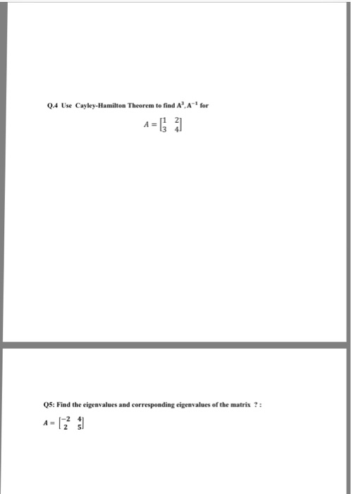 Q.4 Use Cayley-Hamilton Theorem to find A A- for A=[1 2 Q5: Find the eigenvalues and corresponding eigenvalues of the matris?