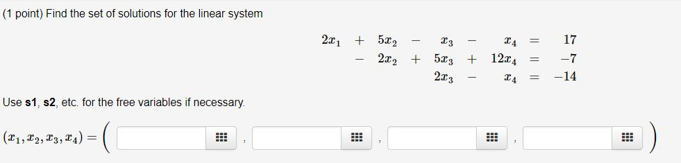 (1 point) Find the set of solutions for the linear system 2x 5 17 4 22 5T3124 2.73 Use s1, s2, etc. for the free variables if