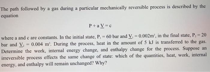 The path followed by a gas during a particular mechanicaly reversible process is deseribed by the equation where a and c are constants. In the initial state, P, = 60 bar and V, = 0.002m, in the final state, P2-20 bar and y, 0.004 m. During the process, heat in the amount of 5 kJ is transferred to the gas. rmine the work, internal energy change, and enthalpy change for the process. Suppose an ntities, heat, work, internal irreversible process effects the same change of state: which of the qua energy, and enthalpy will remain unchanged? Why?