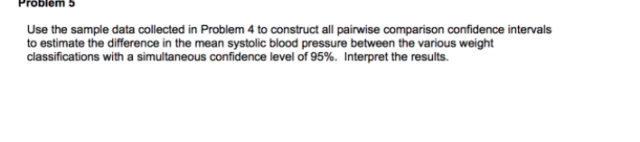 Problem 5 Use the sample data collected in Problem 4 to construct all pairwise comparison confidence intervals to estimate the difference in the mean systolic blood pressure between the various weight classifications with a simultaneous confidence level of 95%. Interpret the results.
