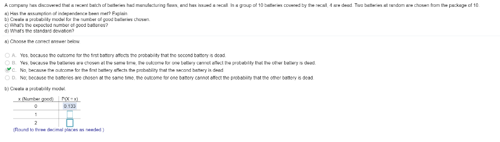 A company has discovered that a recent batch of batteries had manufacturing flaws, and has issued a recall In a group of 10 batteries covered by the recall, 4 are dead. Two batteries at random are chosen from the package af 10 a) Has the assumption of independence heen met? Explain b) Creale a probability model for the number of good batleries chosen C) Whars the expected number of good batteries? d) Whats the standard deviation? a) Choose the correct answer below O A. Yes, because the outcome for the first battery affects the probability that the sccond battery is dead OB. Yes, because the batteries are chosen at the same time, the outcome for one battery cannot alec the probability that the other batlery is dead No, because the outcome for the first battery affects the probability that the second battery is dead No; because the batteries are chosen at the same time, the outcome for one battery cannot affect the probability that the other battery is dead c ○ D. b) Creale a probability model. (Number good) PX) 0.133 (Round to three decimal places as needed.)