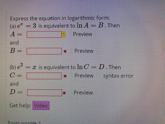 Express the equation in logarithmic form: (a) ex = 3 is equivalent to In A B Then Preview and Preview (b) e- a is equivalent to InC- D. Then C= and Preview syntax error 林Preview Get help: Video Points nossible: 1