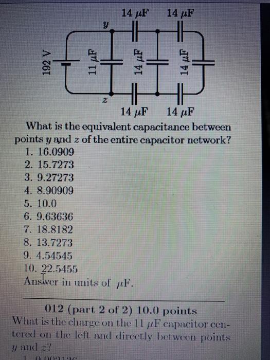 14 μF 14 μF 2 14 μF 14 μF What is the equivalent capacitance between points y and z of the entire capacitor network? 1. 16.0909 2. 15.7273 3. 9.27273 4. 8.90909 5. 10.0 6. 9.63636 7. 18.8182 8. 13.727:3 9. 4.54545 10. 22.5455 Anslver in umits of puh 012 (part 2 of 2) 10.0 points What is the charge on the 1 1 μ Fcipacitor cell- tered on the left and dircetly between points y and z?