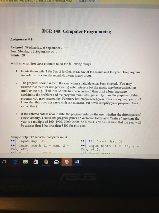 View, | Enable Editing EGR 140: Computer Programming Assignment#5: Assigned: Wednesday, 6 September 2017 Due: Monday, 11 September 2017 Points: 20 Write an error-free Java program to do the following things. 1. Inputs the month (I for Jan, 2 for Feb, etc.), day of the month and the year. The program can ask the user for the month/day/year in any order The program should inform the user when a valid date has been entered. You may assume that the user will (correctly) enter integers but the inputs may be negative, too small or too big. If an invalid date has been entered, then print a brief message explaining the problem and the program terminates gracefully. For the purposes of this program you may assume that February has 28 days each year, even during leap years. (I know that this does not agree with the calendar, but it will simplify your program. Trust me on this.) 2· 3. If the entered date is a valid date, the program informs the user whether the date is part of a new century. That is, the program prints a Welcome to the new Century any time the year is a multiple of 100 (1900, 2000, 2100, 2200 etc.). You can assume that the year will - be greater than 1 but less than 3100 for this step. Sample output (2 separate computer runs): Input day: 31 Input day: 30 >>| Input month (1 -Jan, 2 = Feb, etc): 2 >>| Input month (1 -Jan, 2 = Feb, etc): 8