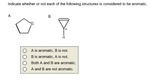 Indicate whether or not each of the following structures is considered to be aromatic. S: O A is aromatic, B is not. O B is a