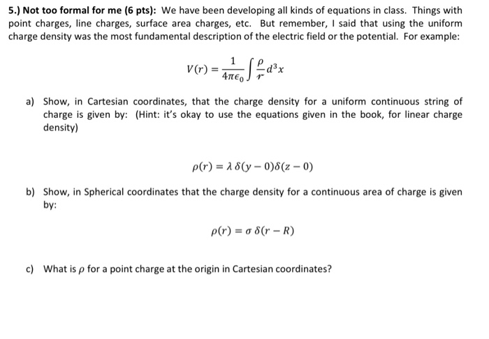 5.) Not too formal for me (6 pts): We have been developing all kinds of equations in class. Things with point charges, line c