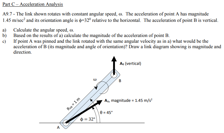 Part C- Acceleration Analysis A9.7 - The link shown rotates with constant angular speed, o. The acceleration of point A has magnitude 1 .45 m/sec-and its orientation angle is φ-32° relative to the horizontal. The acceleration of point B is vertical. a) Calculate the angular speed, o. b) Based on the results of a) calculate the magnitude of the acceleration of point B. c If point A was pinned and the link rotated with the same angular velocity as in a) what would be the acceleration of B (its magnitude and angle of orientation)? Draw a link diagram showing is magnitude and direction. As (vertical) A, magnitude 1.45 m/s2 ф -32°