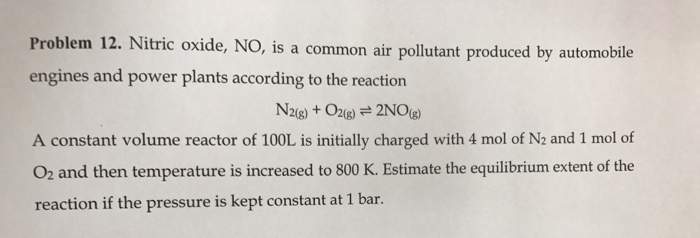 Problem 12. Nitric oxide, NO , is a common air pollutant produced by automobile engines and power plants according to the reaction 2(g) A constant volume reactor of 100L is initially charged with 4 mol of N2 and 1 mol of O2 and then temperature is increased to 800 K. Estimate the equilibrium extent of the reaction if the pressure is kept constant at 1 bar.