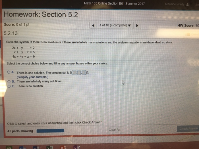 Math 155 Online Section B01 Summer 2017 Maurice Wade皛 .85 Homework: Section 5.2 Score: 0 of 1 pt 5.2.13 40110(4 complete) ▼ HW Score: 40 Solve the system. If there is no solution or if there are infinitely many solutions and the systems equations are dependent, so state 2x+ y =2 x+ y-z=5 4x + 4y +z=0 Select the correct choice below and fill in any answer boxes within your choice ○ A. There is one solution. The solution set is(橿層團} (Simplifty your answers) 0 B. There are infinitely many solutions. C. There is no solution. Click to select and enter your answer(s) and then click Check Answer Clear All heck Answer