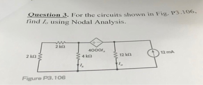 Question 3. For the circuits shown in Fig.PS find lo using Nodal Analysis. 2 k2 40001, 12 mA 12 k2 I, Figure P3.106